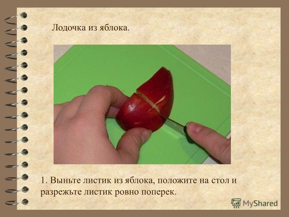 Лодочка из яблока. 1. 1. Выньте листик из яблока, положите на стол и разрежьте листик ровно поперек.