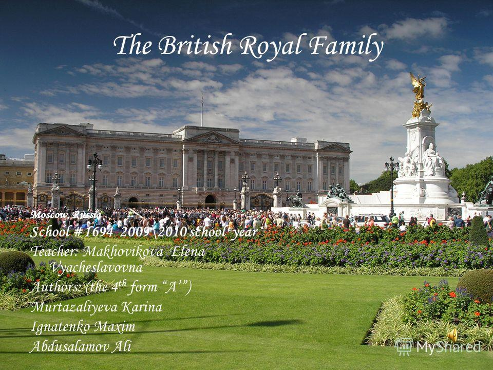 The British Royal Family Moscow, Russia School #1694 2009\2010 school year Teacher: Makhovikova Elena Vyacheslavovna Authors: (the 4 th form A) Murtazaliyeva Karina Ignatenko Maxim Abdusalamov Ali