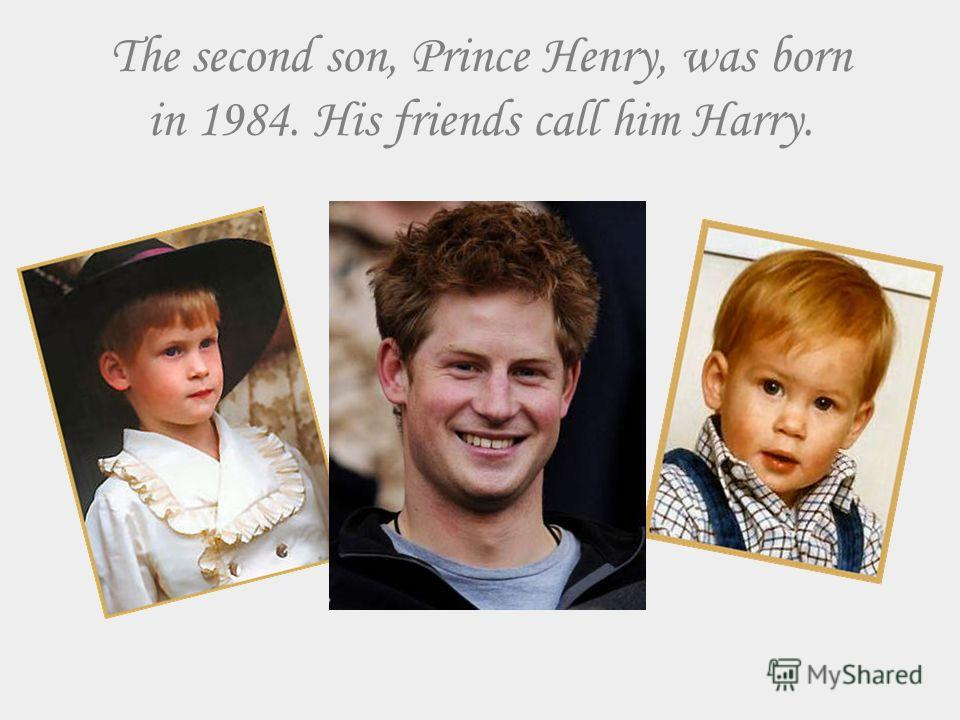 The second son, Prince Henry, was born in 1984. His friends call him Harry.
