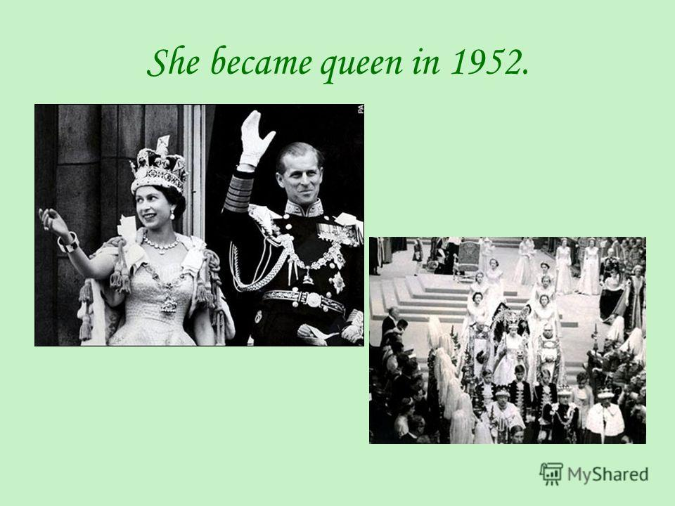 She became queen in 1952.