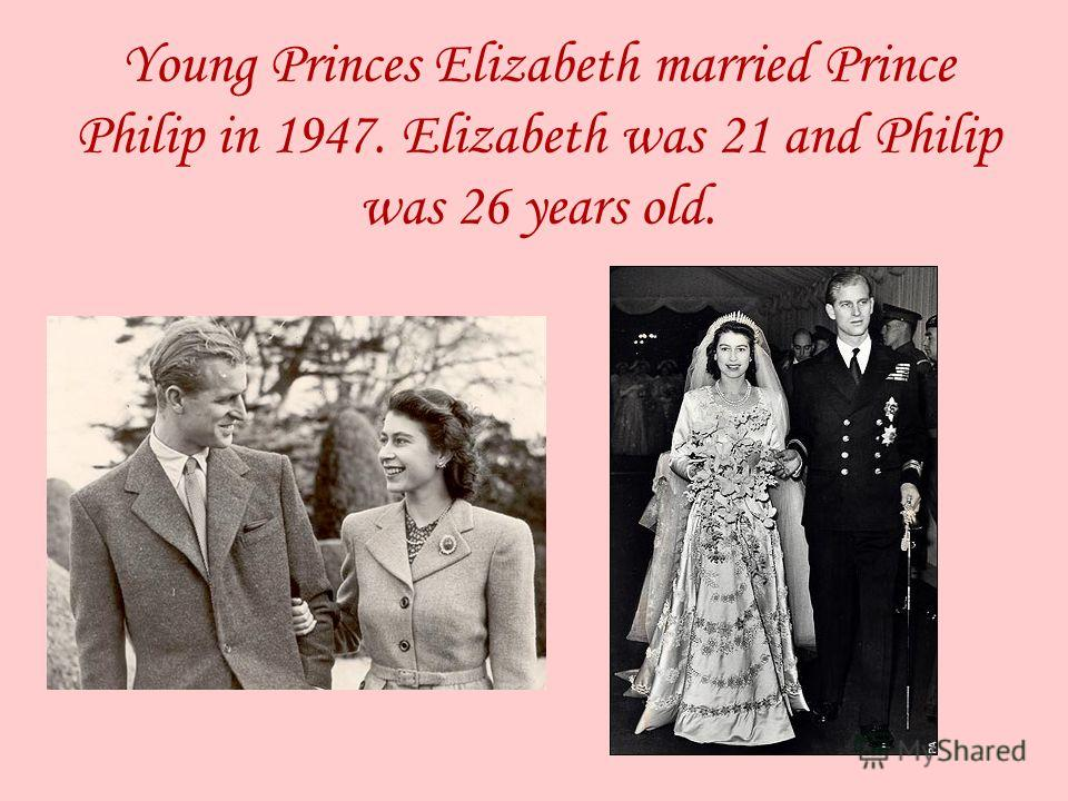 Young Princes Elizabeth married Prince Philip in 1947. Elizabeth was 21 and Philip was 26 years old.