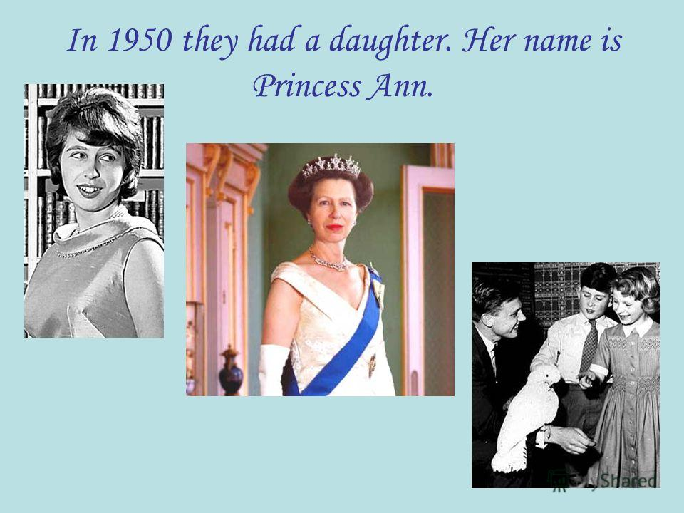 In 1950 they had a daughter. Her name is Princess Ann.