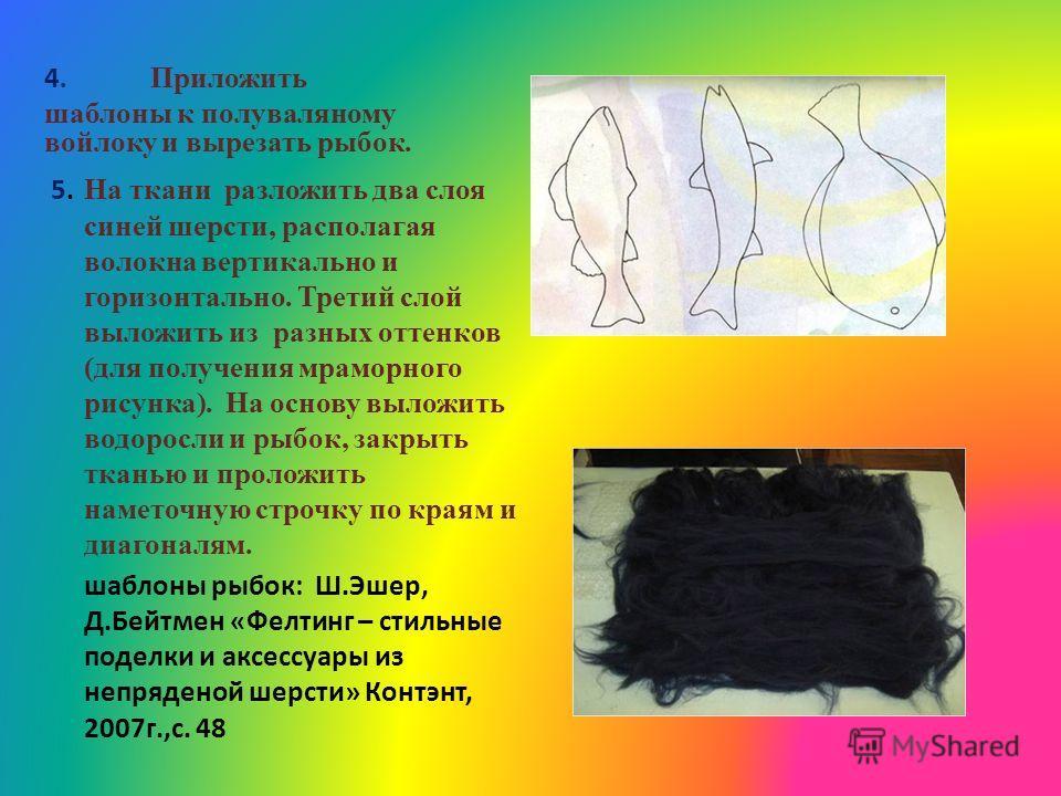 4. Приложить шаблоны к полуваляному войлоку и вырезать рыбок. 5. На ткани разложить два слоя синей шерсти, располагая волокна вертикально и горизонтально. Третий слой выложить из разных оттенков (для получения мраморного рисунка). На основу выложить