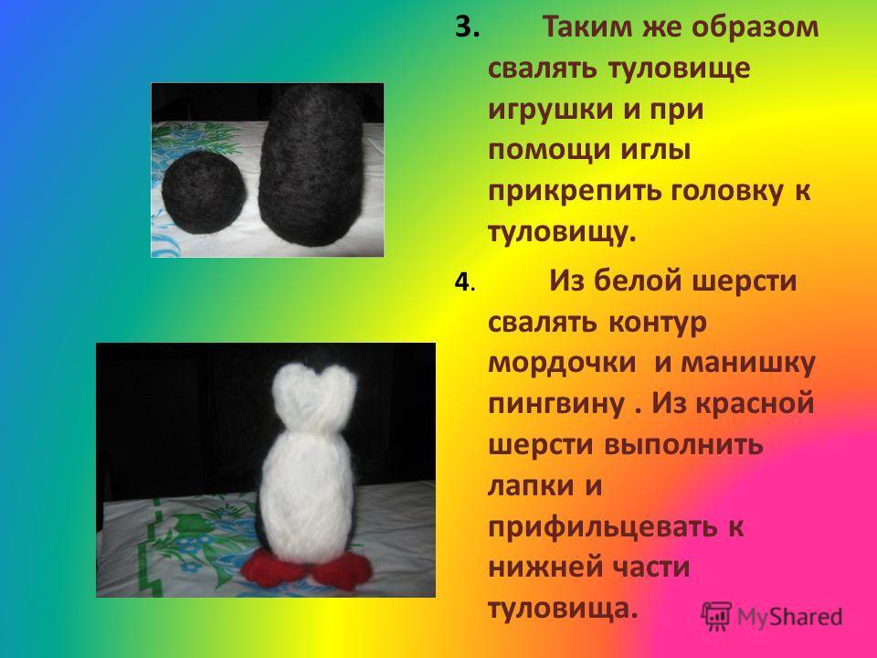 3. Таким же образом свалять туловище игрушки и при помощи иглы прикрепить головку к туловищу. 4. Из белой шерсти свалять контур мордочки и манишку пингвину. Из красной шерсти выполнить лапки и прифильцевать к нижней части туловища.