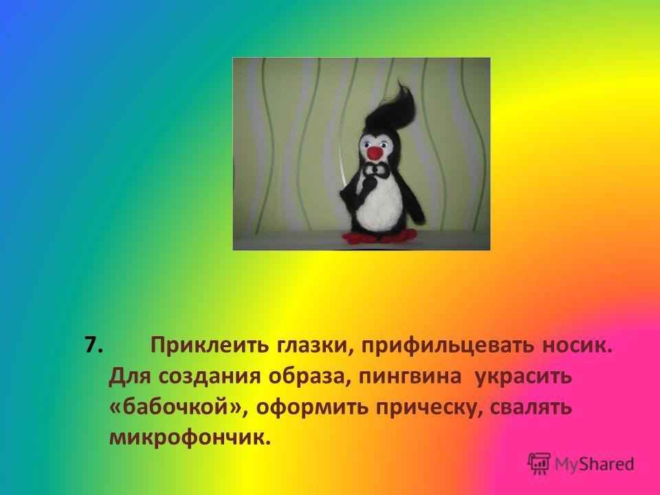7. Приклеить глазки, прифильцевать носик. Для создания образа, пингвина украсить «бабочкой», оформить прическу, свалять микрофончик.