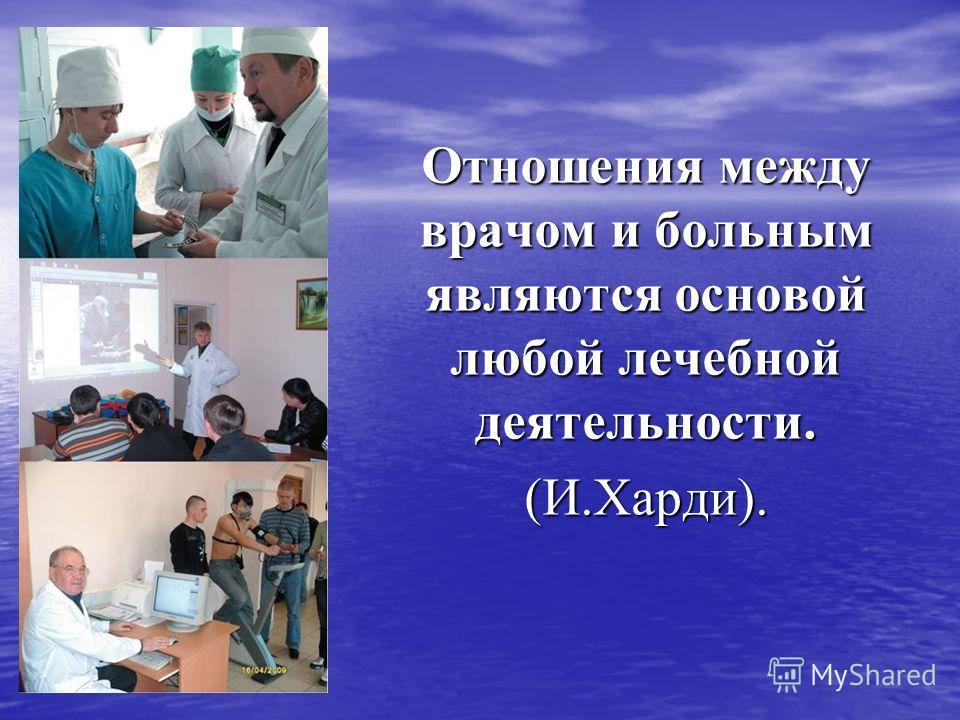 Отношения между врачом и больным являются основой любой лечебной деятельности. (И.Харди).