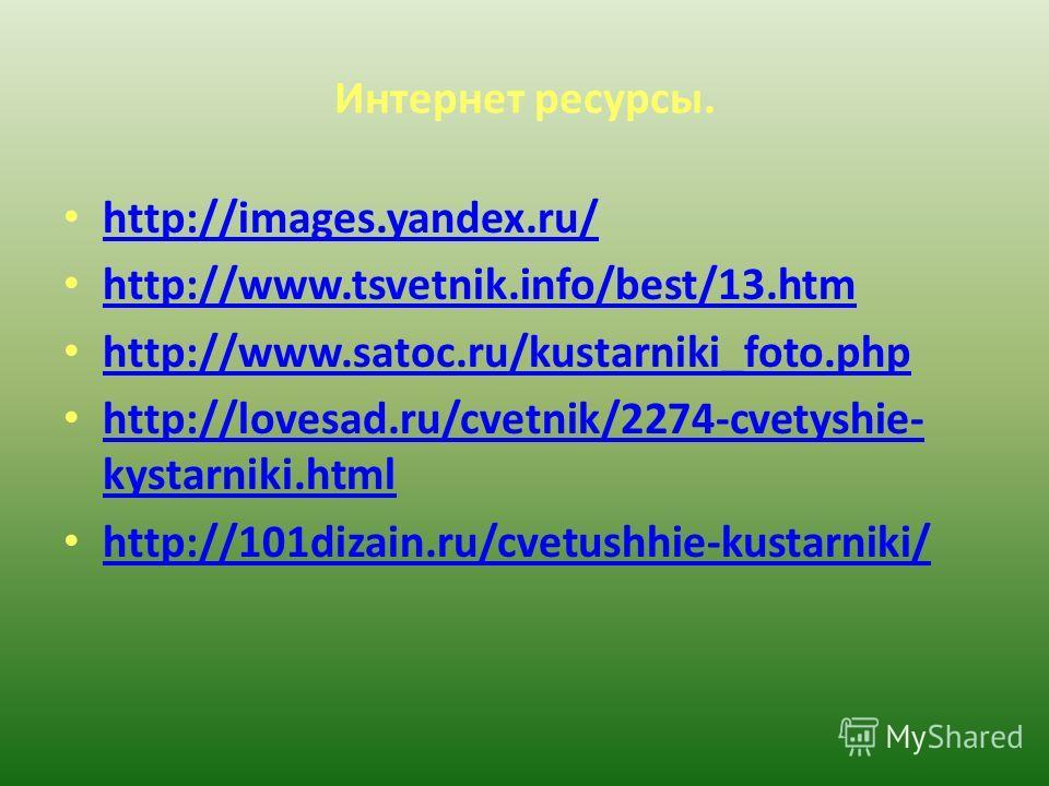 Интернет ресурсы. http://images.yandex.ru/ http://www.tsvetnik.info/best/13.htm http://www.satoc.ru/kustarniki_foto.php http://lovesad.ru/cvetnik/2274-cvetyshie- kystarniki.html http://lovesad.ru/cvetnik/2274-cvetyshie- kystarniki.html http://101diza