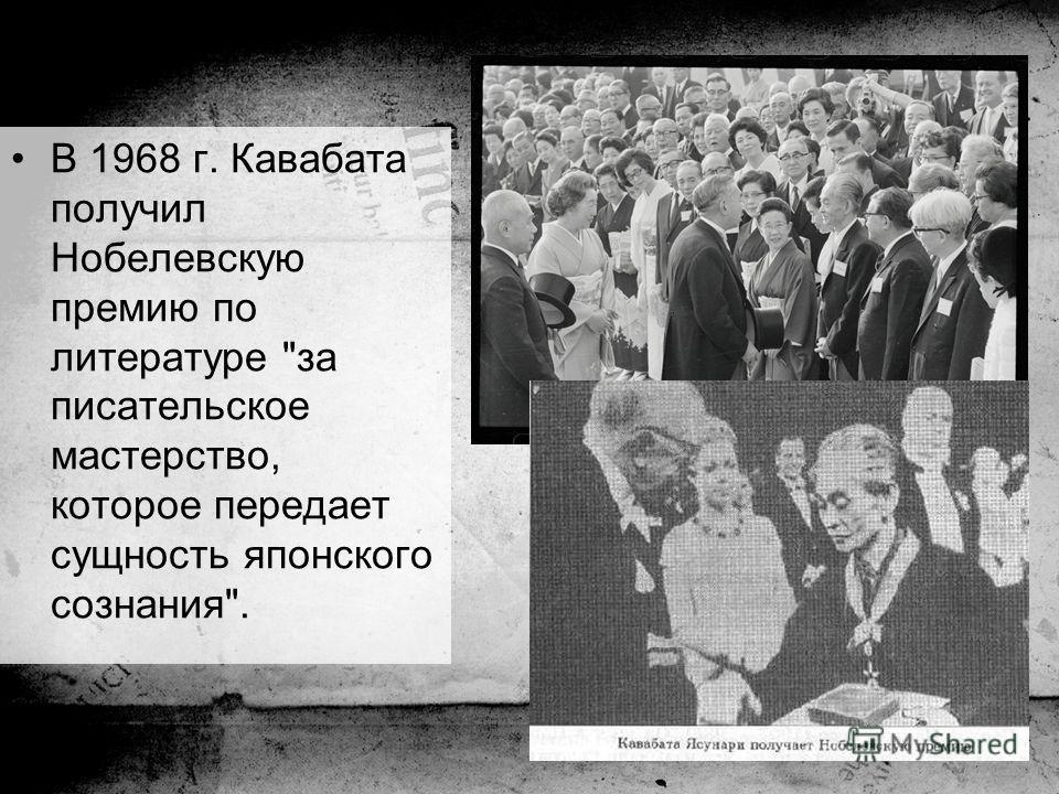 В 1968 г. Кавабата получил Нобелевскую премию по литературе за писательское мастерство, которое передает сущность японского сознания.
