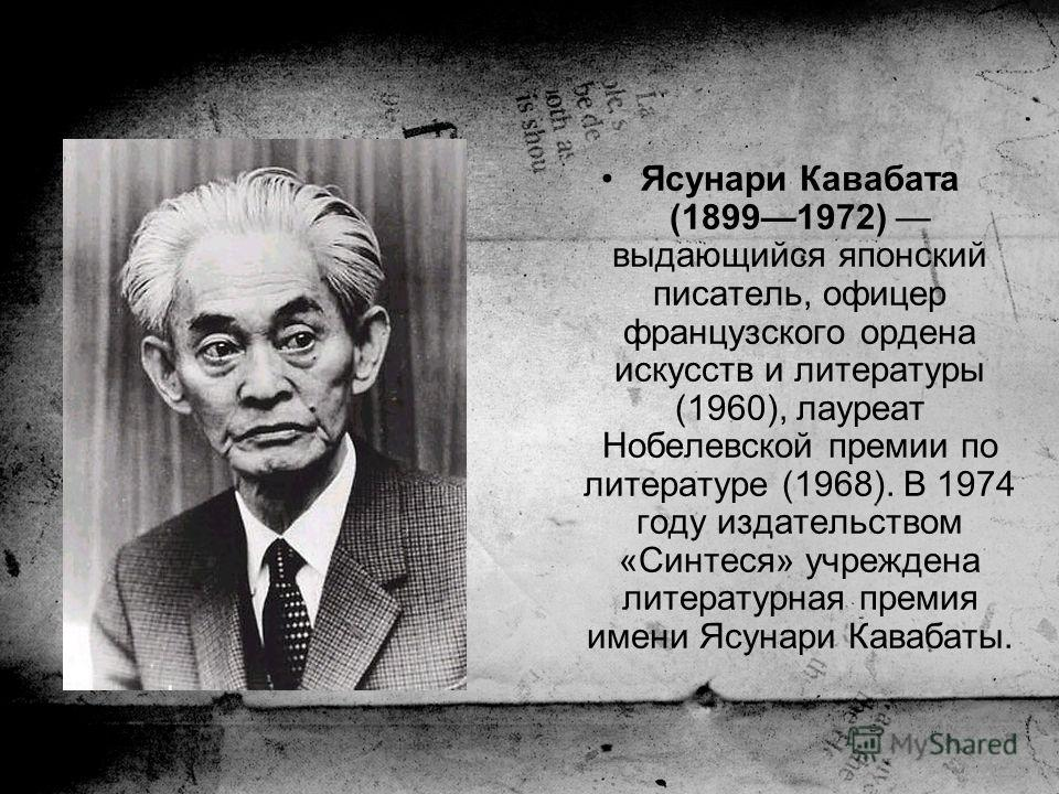 Ясунари Кавабата (18991972) выдающийся японский писатель, офицер французского ордена искусств и литературы (1960), лауреат Нобелевской премии по литературе (1968). В 1974 году издательством «Синтеся» учреждена литературная премия имени Ясунари Каваба