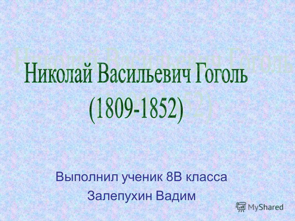 Выполнил ученик 8В класса Залепухин Вадим