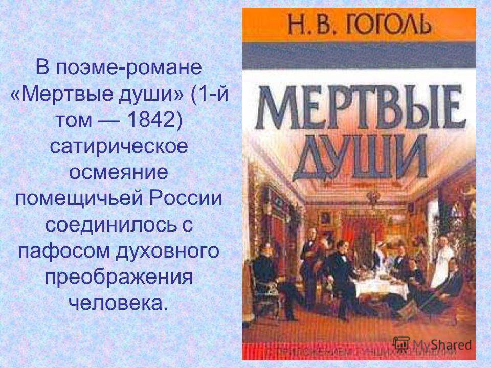 В поэме-романе «Мертвые души» (1-й том 1842) сатирическое осмеяние помещичьей России соединилось с пафосом духовного преображения человека.