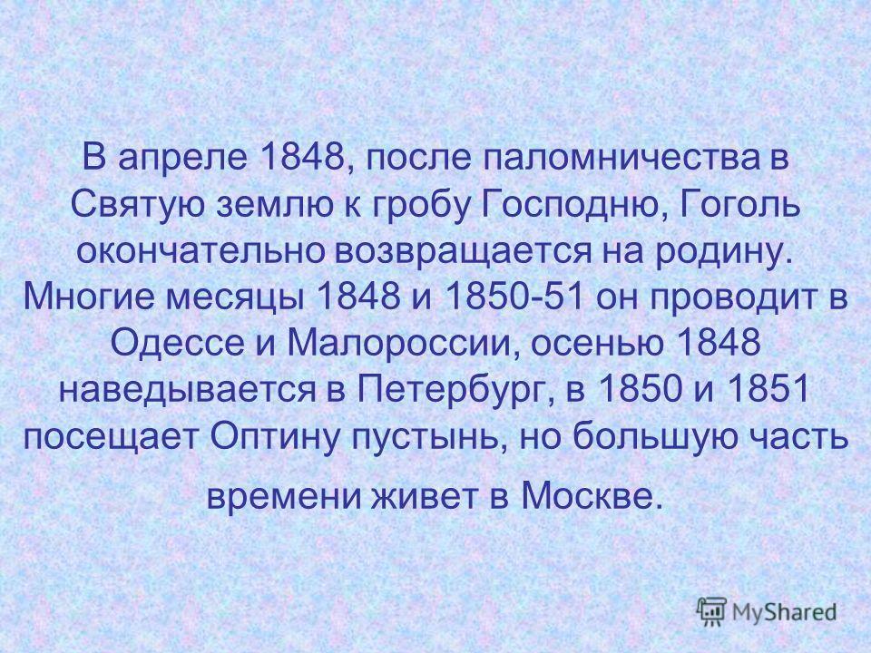 В апреле 1848, после паломничества в Святую землю к гробу Господню, Гоголь окончательно возвращается на родину. Многие месяцы 1848 и 1850-51 он проводит в Одессе и Малороссии, осенью 1848 наведывается в Петербург, в 1850 и 1851 посещает Оптину пустын