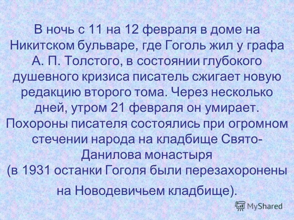В ночь с 11 на 12 февраля в доме на Никитском бульваре, где Гоголь жил у графа А. П. Толстого, в состоянии глубокого душевного кризиса писатель сжигает новую редакцию второго тома. Через несколько дней, утром 21 февраля он умирает. Похороны писателя