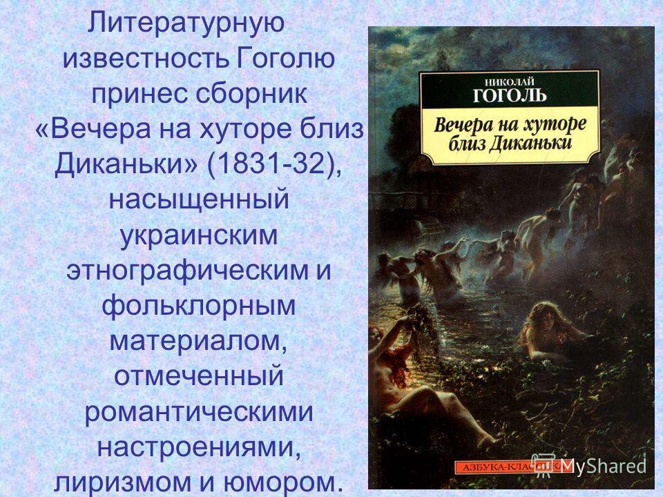 Литературную известность Гоголю принес сборник «Вечера на хуторе близ Диканьки» (1831-32), насыщенный украинским этнографическим и фольклорным материалом, отмеченный романтическими настроениями, лиризмом и юмором.