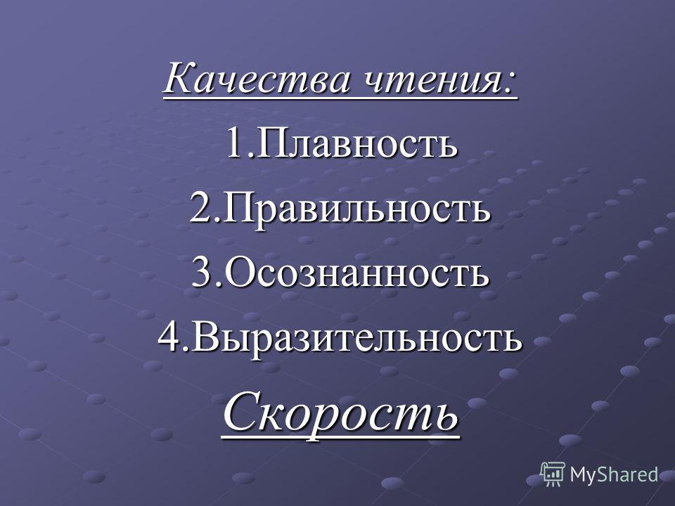 Качества чтения: 1.Плавность2.Правильность3.Осознанность4.ВыразительностьСкорость