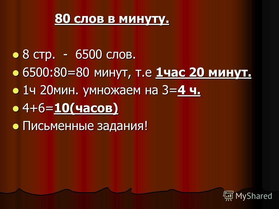80 слов в минуту. 80 слов в минуту. 8 стр. - 6500 слов. 8 стр. - 6500 слов. 6500:80=80 минут, т.е 1час 20 минут. 6500:80=80 минут, т.е 1час 20 минут. 1ч 20мин. умножаем на 3=4 ч. 1ч 20мин. умножаем на 3=4 ч. 4+6=10(часов) 4+6=10(часов) Письменные зад