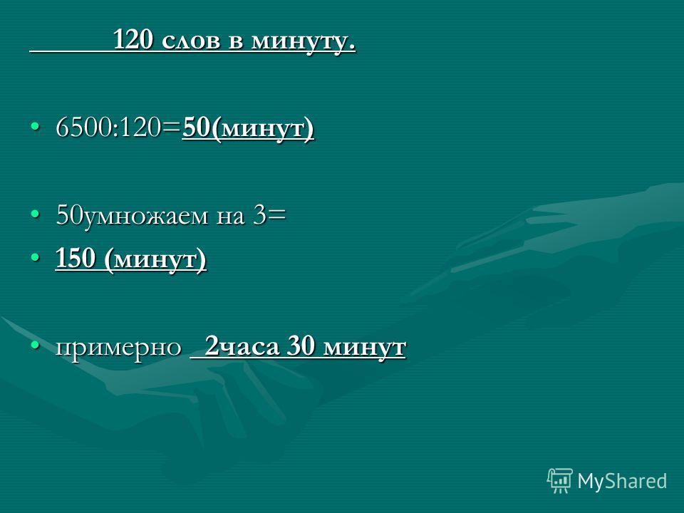 120 слов в минуту. 120 слов в минуту. 6500:120=50(минут)6500:120=50(минут) 50умножаем на 3=50умножаем на 3= 150 (минут)150 (минут) примерно 2часа 30 минутпримерно 2часа 30 минут