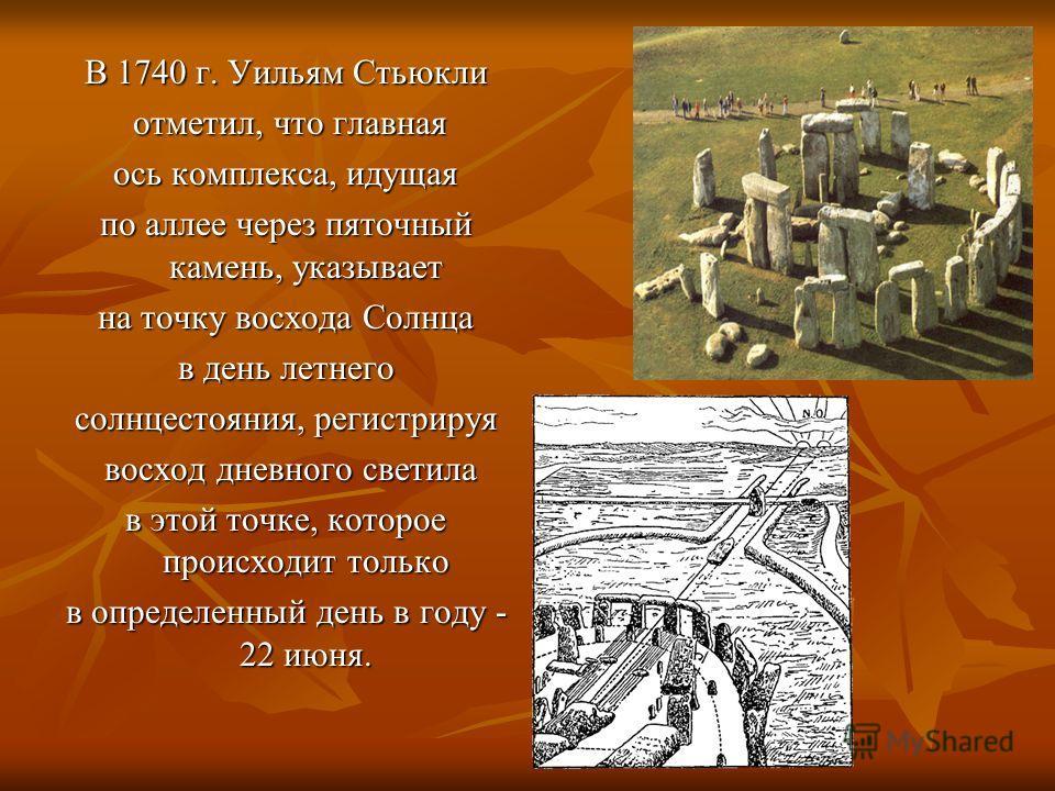 В 1740 г. Уильям Стьюкли отметил, что главная отметил, что главная ось комплекса, идущая по аллее через пяточный камень, указывает на точку восхода Солнца в день летнего солнцестояния, регистрируя восход дневного светила восход дневного светила в это