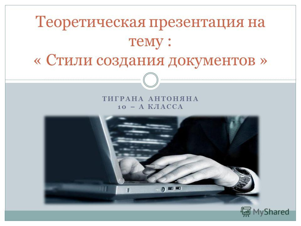 ТИГРАНА АНТОНЯНА 10 – А КЛАССА Теоретическая презентация на тему : « Стили создания документов »