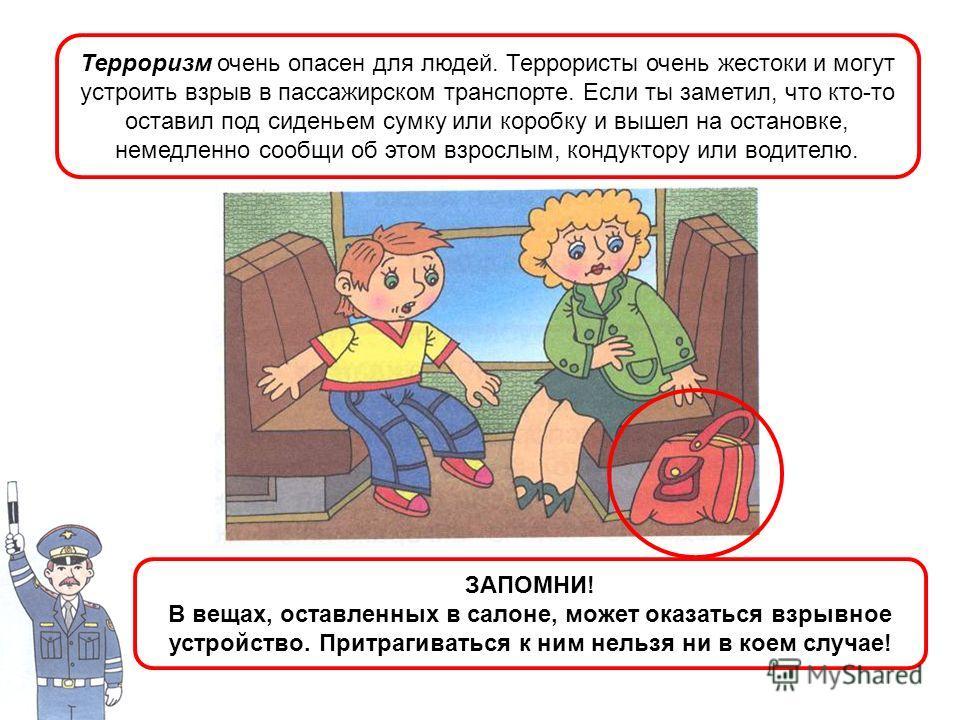 Терроризм очень опасен для людей. Террористы очень жестоки и могут устроить взрыв в пассажирском транспорте. Если ты заметил, что кто-то оставил под сиденьем сумку или коробку и вышел на остановке, немедленно сообщи об этом взрослым, кондуктору или в