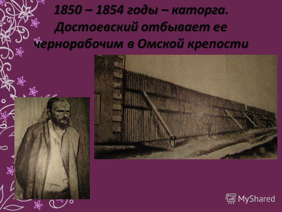 1850 – 1854 годы – каторга. Достоевский отбывает ее чернорабочим в Омской крепости