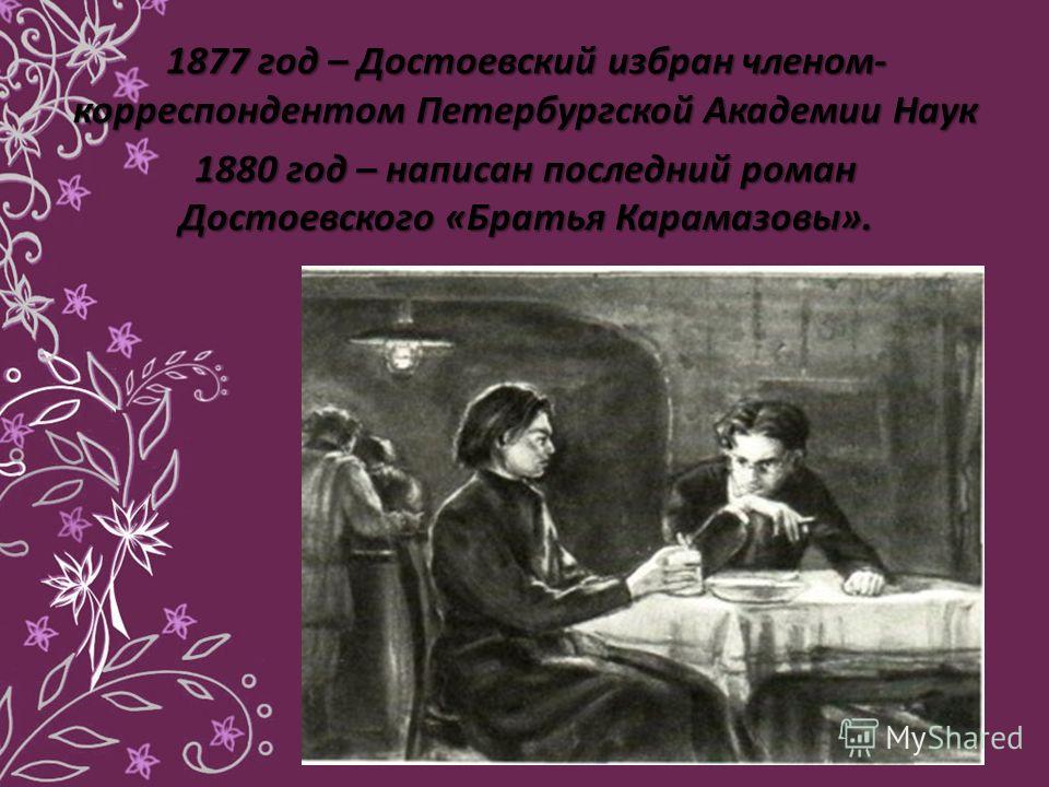 1877 год – Достоевский избран членом- корреспондентом Петербургской Академии Наук 1880 год – написан последний роман Достоевского «Братья Карамазовы».