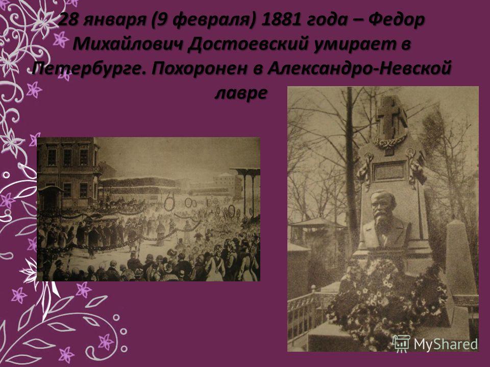 28 января (9 февраля) 1881 года – Федор Михайлович Достоевский умирает в Петербурге. Похоронен в Александро-Невской лавре