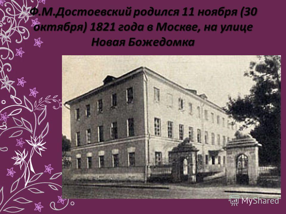 Ф.М.Достоевский родился 11 ноября (30 октября) 1821 года в Москве, на улице Новая Божедомка