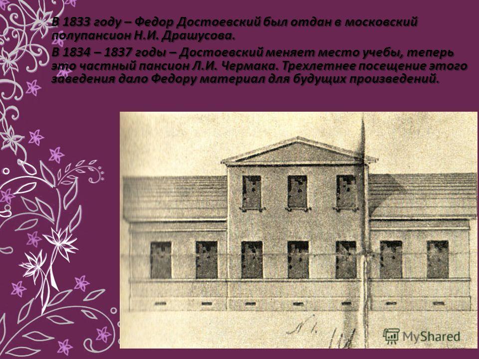 В 1833 году – Федор Достоевский был отдан в московский полупансион Н.И. Драшусова. В 1834 – 1837 годы – Достоевский меняет место учебы, теперь это частный пансион Л.И. Чермака. Трехлетнее посещение этого заведения дало Федору материал для будущих про