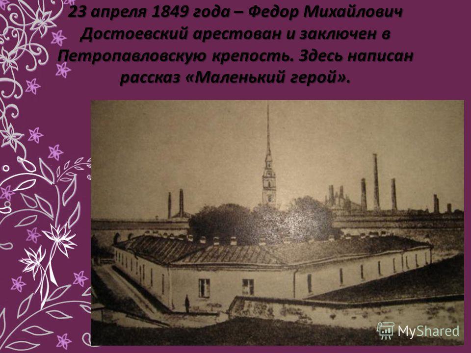 23 апреля 1849 года – Федор Михайлович Достоевский арестован и заключен в Петропавловскую крепость. Здесь написан рассказ «Маленький герой».