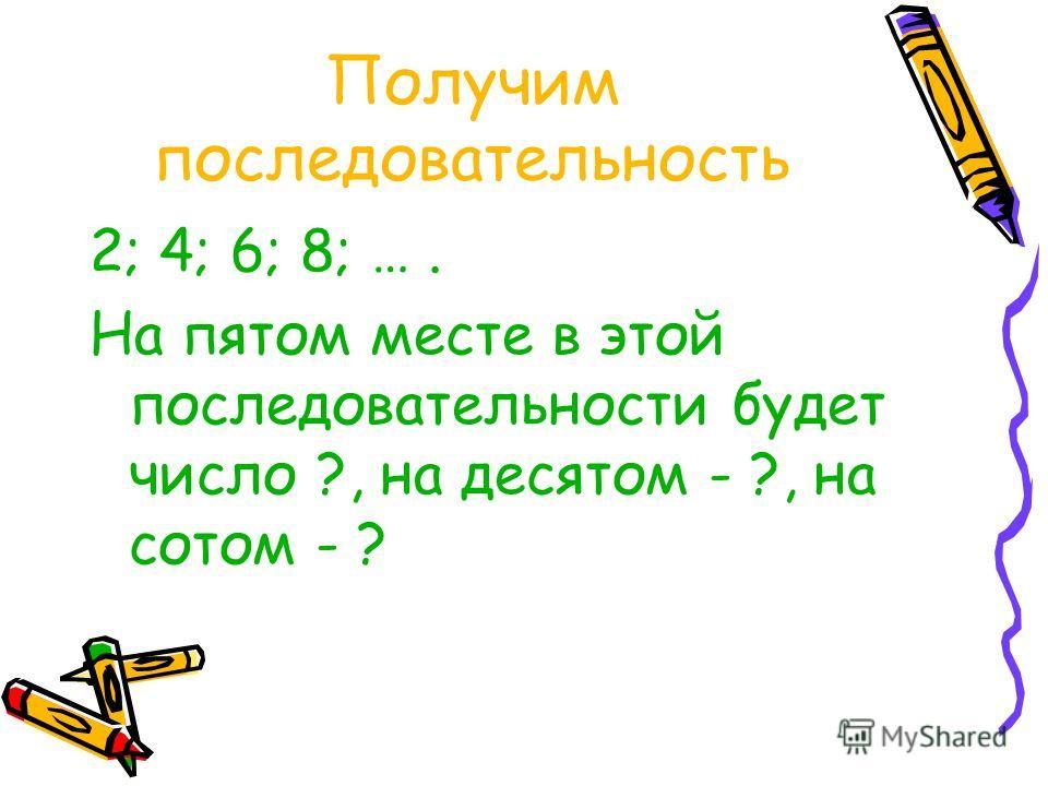 Получим последовательность 2; 4; 6; 8; …. На пятом месте в этой последовательности будет число ?, на десятом - ?, на сотом - ?