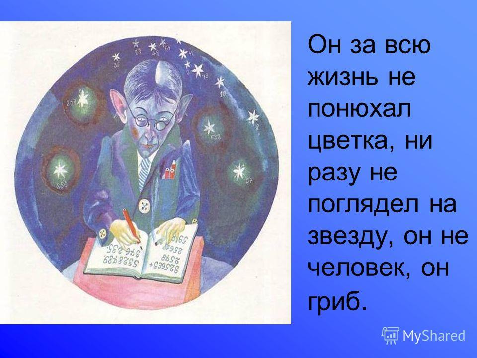 Он за всю жизнь не понюхал цветка, ни разу не поглядел на звезду, он не человек, он гриб.