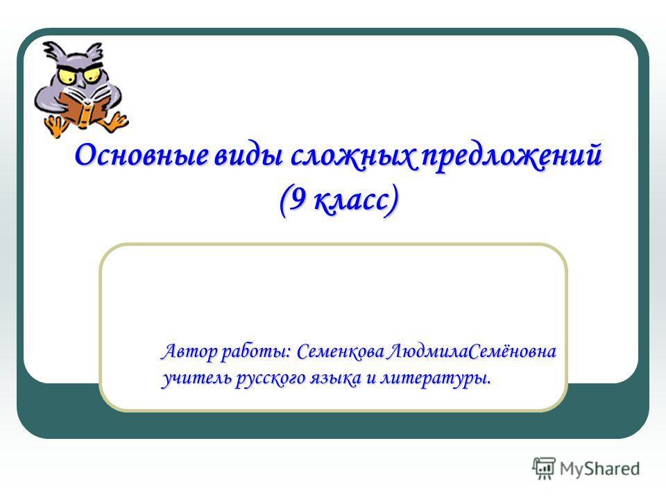 Автор работы: Семенкова ЛюдмилаСемёновна учитель русского языка и литературы. Основные виды сложных предложений (9 класс)