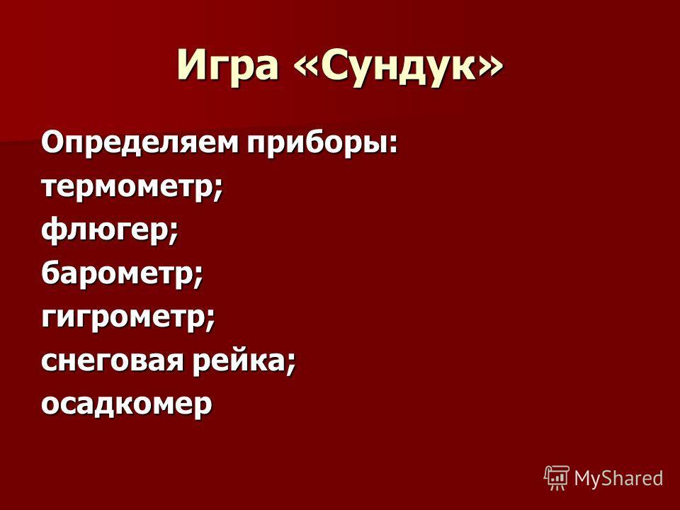 Игра «Сундук» Определяем приборы: термометр;флюгер;барометр;гигрометр; снеговая рейка; осадкомер