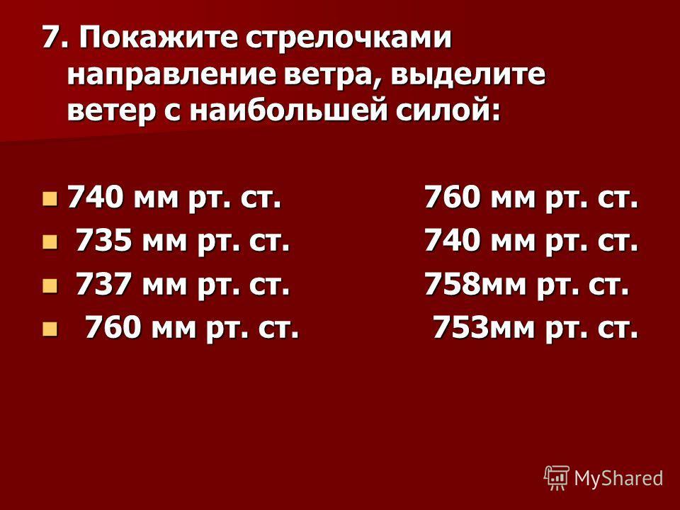 7. Покажите стрелочками направление ветра, выделите ветер с наибольшей силой: 740 мм рт. ст. 760 мм рт. ст. 740 мм рт. ст. 760 мм рт. ст. 735 мм рт. ст. 740 мм рт. ст. 735 мм рт. ст. 740 мм рт. ст. 737 мм рт. ст. 758мм рт. ст. 737 мм рт. ст. 758мм рт
