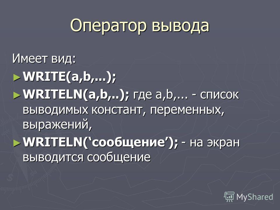Оператор вывода Имеет вид: WRITE(а,b,...); WRITE(а,b,...); WRITELN(а,b,..); где а,b,... - список выводимых констант, переменных, выражений, WRITELN(а,b,..); где а,b,... - список выводимых констант, переменных, выражений, WRITELN(сообщение); - на экра