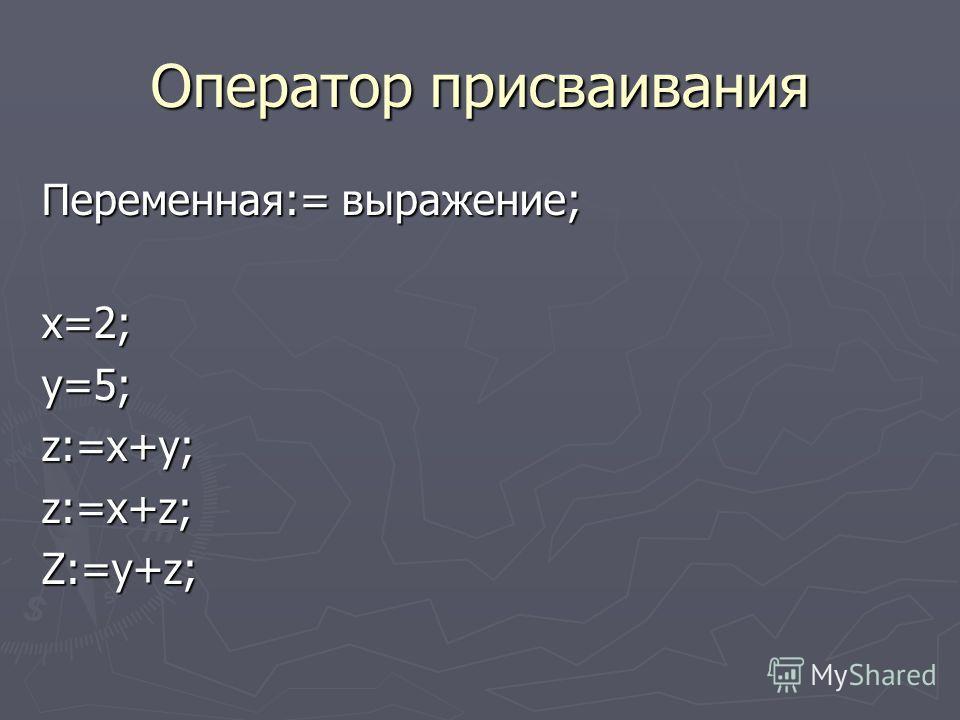 Оператор присваивания Переменная:= выражение; x=2;y=5;z:=x+y;z:=x+z;Z:=y+z;