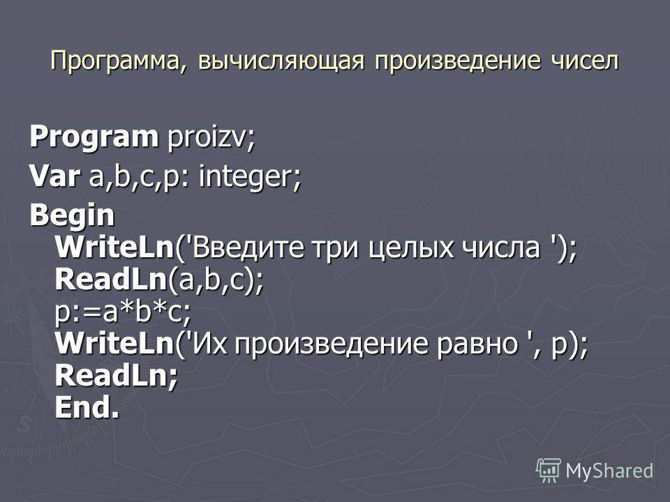 Программа, вычисляющая произведение чисел Program proizv; Var a,b,с,p: integer; Begin WriteLn('Введите три целых числа '); ReadLn(a,b,c); p:=a*b*c; WriteLn('Их произведение равно ', p); ReadLn; End.