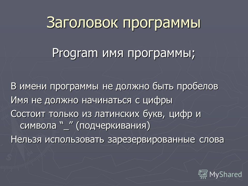 Заголовок программы Program имя программы; В имени программы не должно быть пробелов Имя не должно начинаться с цифры Состоит только из латинских букв, цифр и символа _ (подчеркивания) Нельзя использовать зарезервированные слова