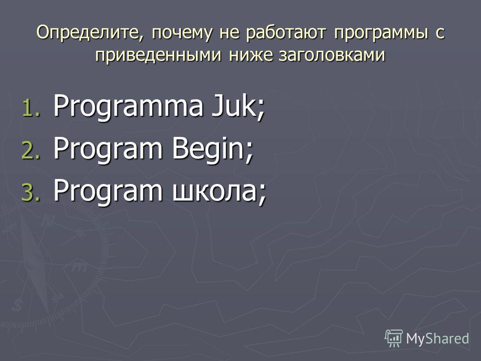 Определите, почему не работают программы с приведенными ниже заголовками 1. Programma Juk; 2. Program Begin; 3. Program школа;