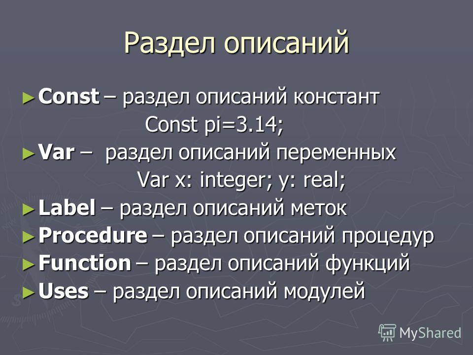 Раздел описаний Const – раздел описаний констант Const – раздел описаний констант Const pi=3.14; Const pi=3.14; Var – раздел описаний переменных Var – раздел описаний переменных Var x: integer; y: real; Var x: integer; y: real; Label – раздел описани