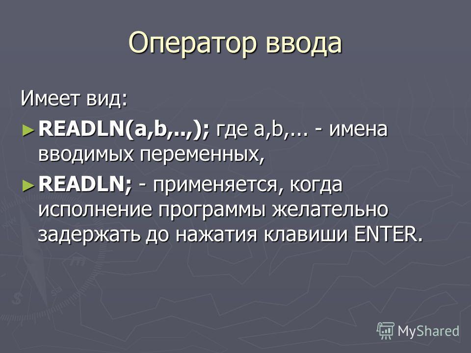 Оператор ввода Имеет вид: READLN(а,b,..,); где а,b,... - имена вводимых переменных, READLN(а,b,..,); где а,b,... - имена вводимых переменных, READLN; - применяется, когда исполнение программы желательно задержать до нажатия клавиши ENTER. READLN; - п