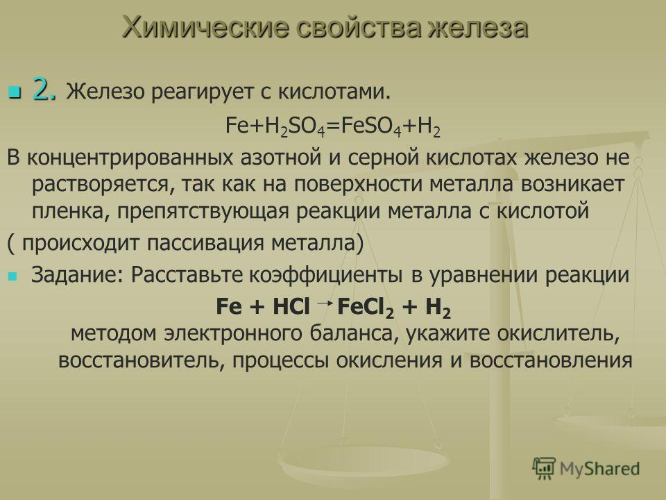 Химические свойства железа 2. 2. Железо реагирует с кислотами. Fe+H 2 SO 4 =FeSO 4 +H 2 В концентрированных азотной и серной кислотах железо не растворяется, так как на поверхности металла возникает пленка, препятствующая реакции металла с кислотой (