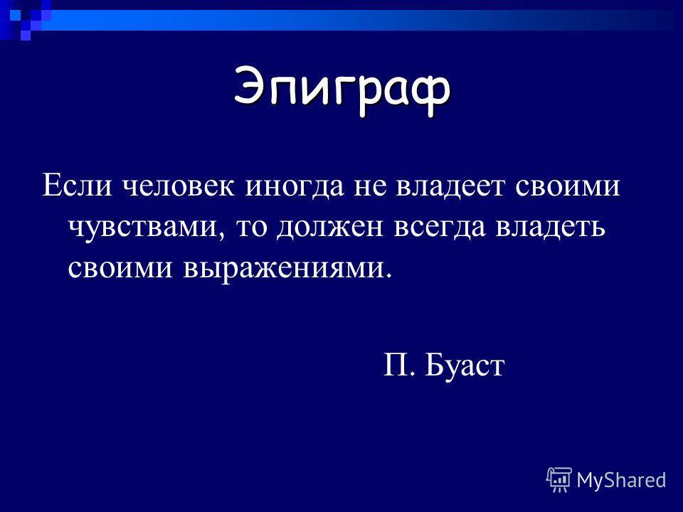 Эпиграф Если человек иногда не владеет своими чувствами, то должен всегда владеть своими выражениями. П. Буаст