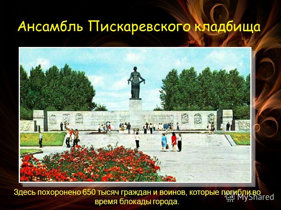 Ансамбль Пискаревского кладбища Здесь похоронено 650 тысяч граждан и воинов, которые погибли во время блокады города.