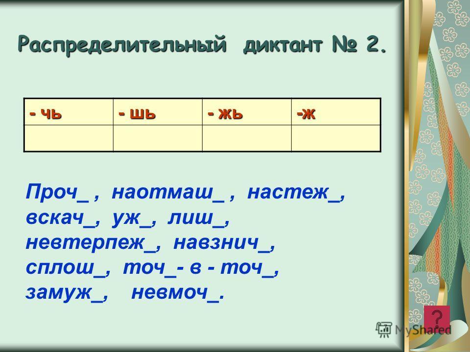 7 Распределительный диктант 2. - чь - шь - жь -ж Проч_, наотмаш_, настеж_, вскач_, уж_, лиш_, невтерпеж_, навзнич_, сплош_, точ_- в - точ_, замуж_, невмоч_.