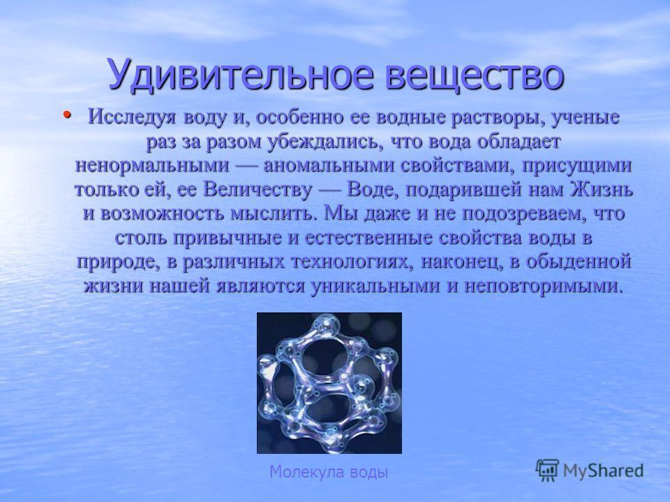 Удивительное вещество Исследуя воду и, особенно ее водные растворы, ученые раз за разом убеждались, что вода обладает ненормальными аномальными свойствами, присущими только ей, ее Величеству Воде, подарившей нам Жизнь и возможность мыслить. Мы даже и