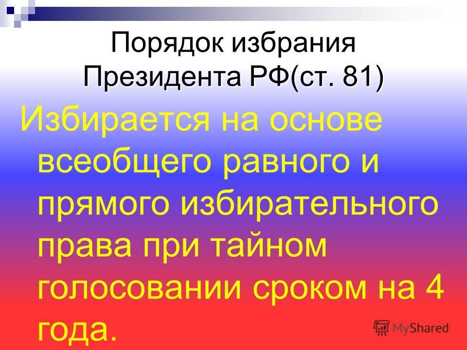 Порядок избрания Президента РФ(ст. 81) Избирается на основе всеобщего равного и прямого избирательного права при тайном голосовании сроком на 4 года.