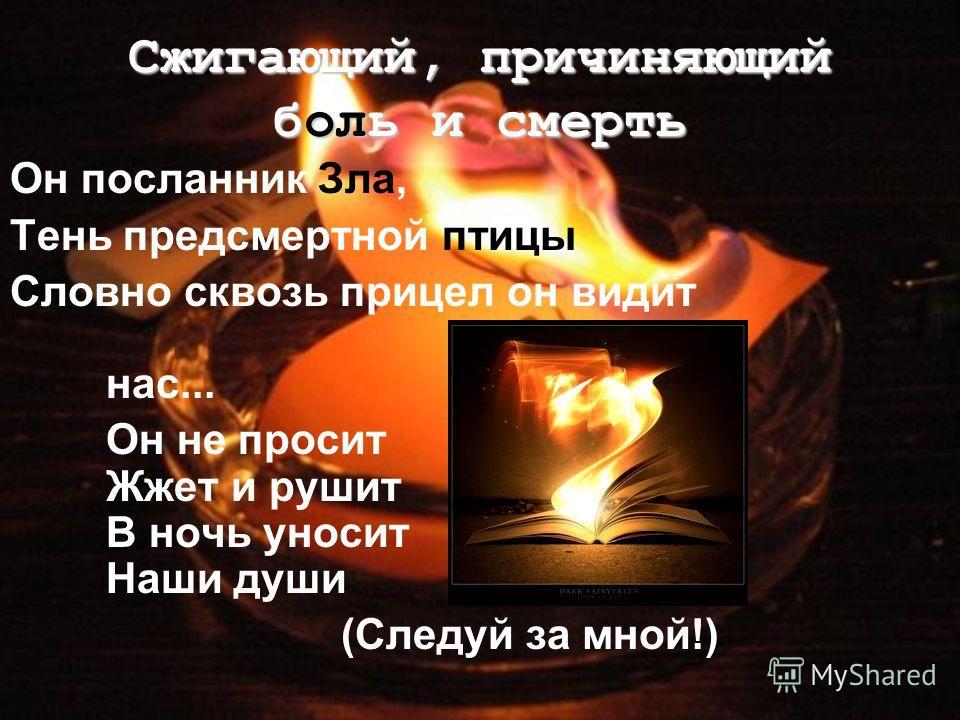Он посланник Зла, Тень предсмертной птицы Словно сквозь прицел он видит нас... Он не просит Жжет и рушит В ночь уносит Наши души (Следуй за мной!) Сжигающий, причиняющий боль и смерть