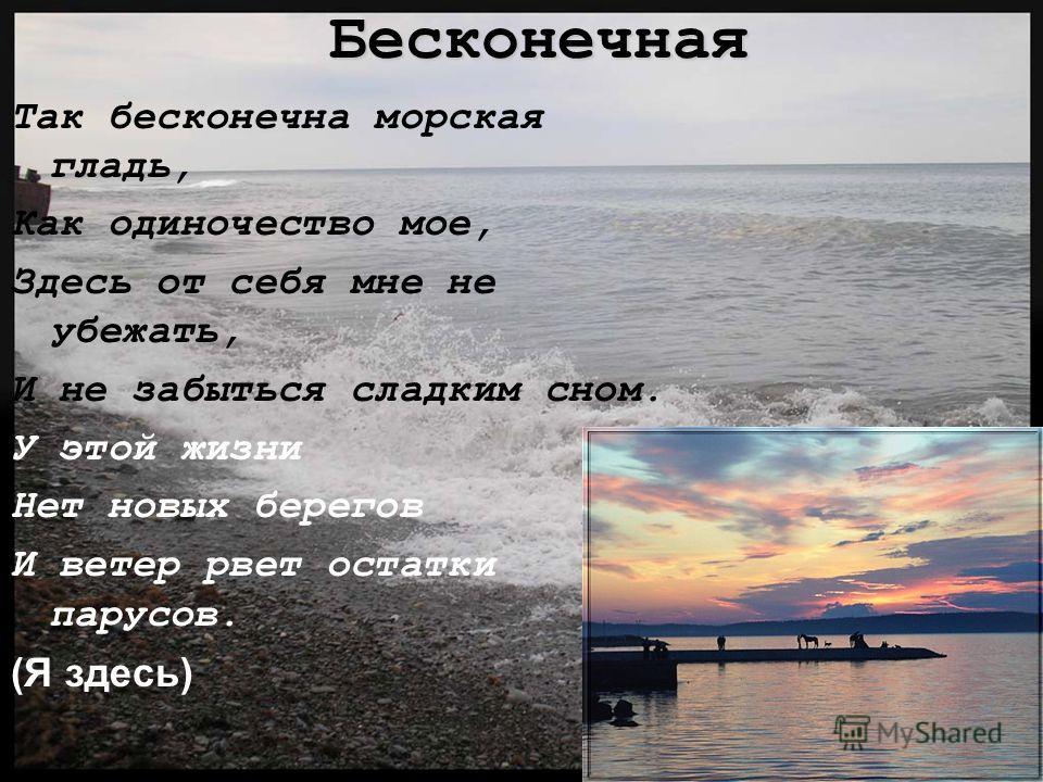 Бесконечная Так бесконечна морская гладь, Как одиночество мое, Здесь от себя мне не убежать, И не забыться сладким сном. У этой жизни Нет новых берегов И ветер рвет остатки парусов. (Я здесь)